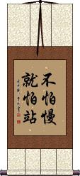 Do not fear being slow, fear standing still Wall Scroll